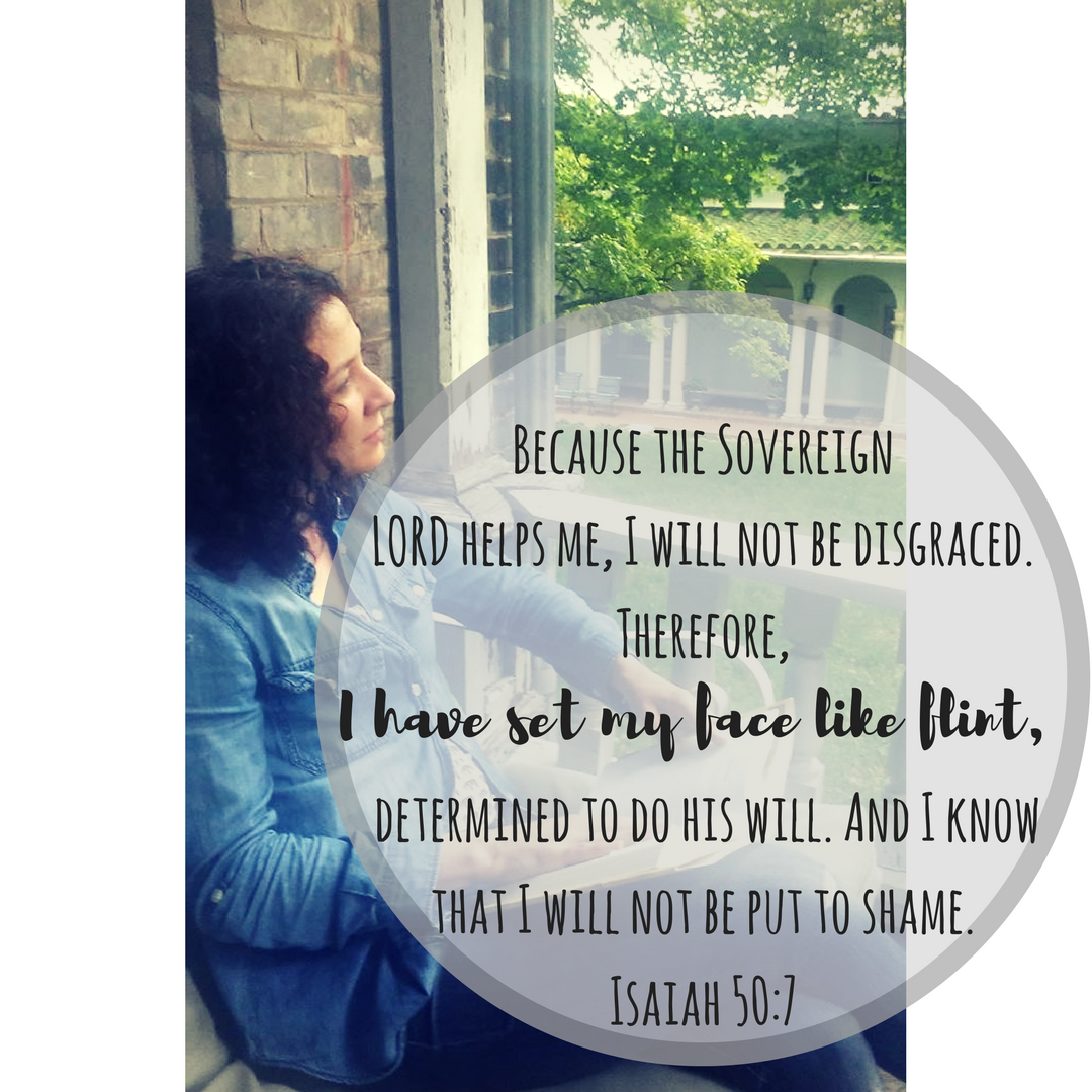Because the Sovereign LORD helps me, I will not be disgraced. Therefore, I have set my face like a stone, determined to do his will. And I know that I will not be put to shame.